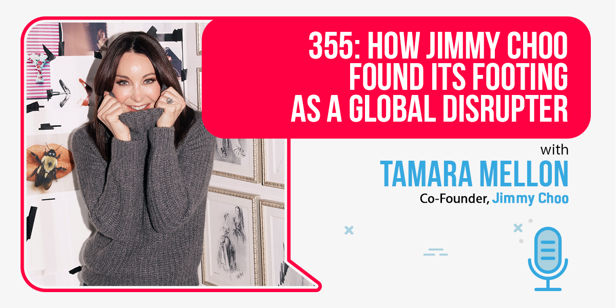 355: How Jimmy Choo Found Its Footing As A Global Disrupter: Tamara Mellon