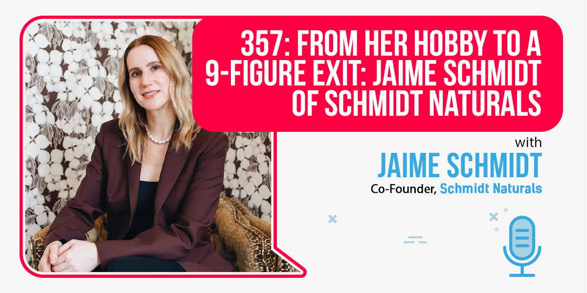 357: From Her Hobby To A 9-Figure Exit: Jaime Schmidt Of Schmidt Naturals
