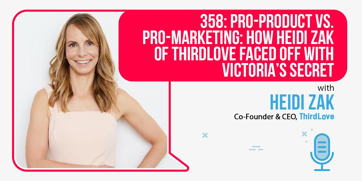 358: Pro-Product vs. Pro-Marketing: How Heidi Zak of ThirdLove Faced Off With Victoria's Secret