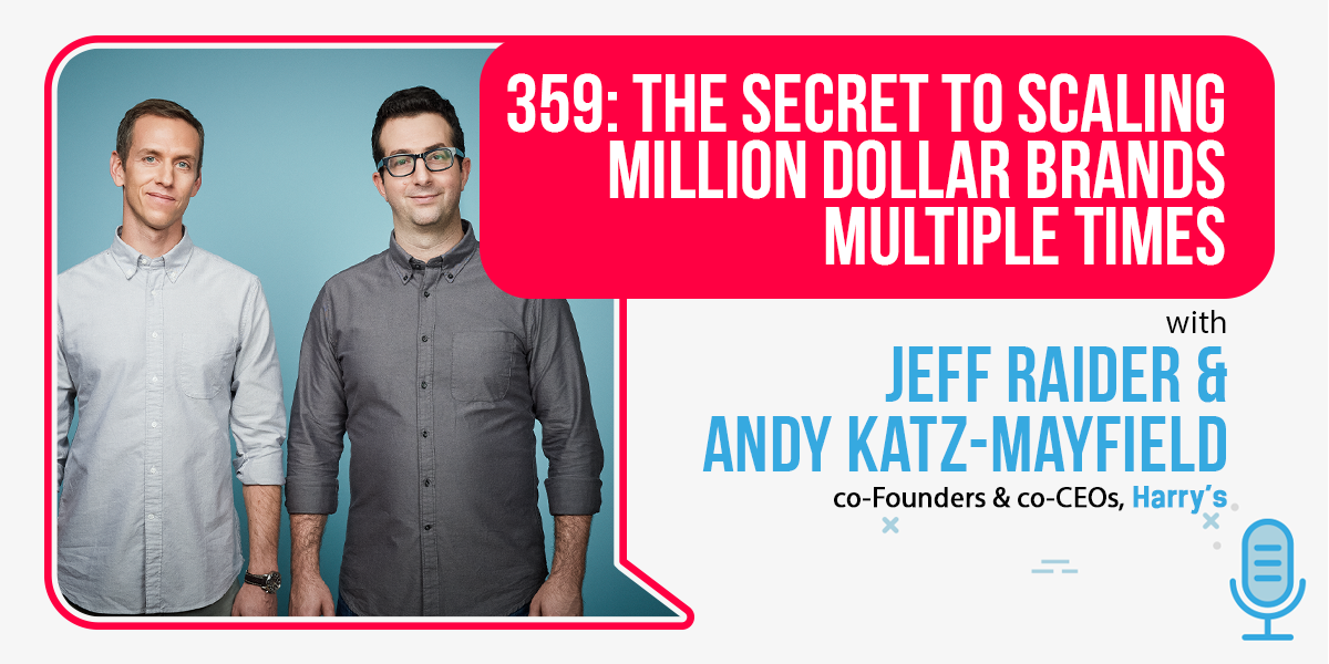 359: The Secret To Scaling Million Dollar Brands MULTIPLE TIMES: Harry's Jeff Raider & Andy Katz-Mayfield